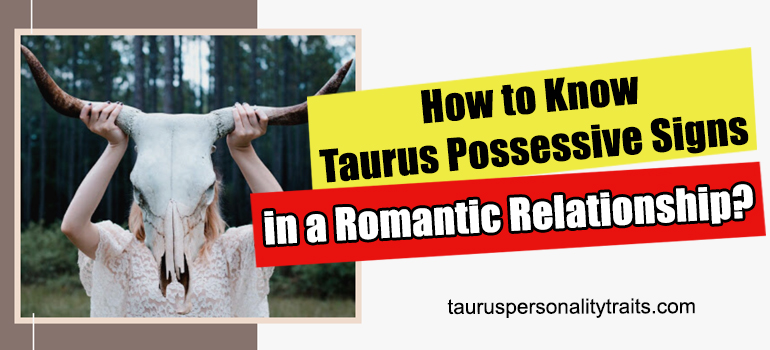 How to Know Taurus Possessive Signs in a Romantic Relationship?