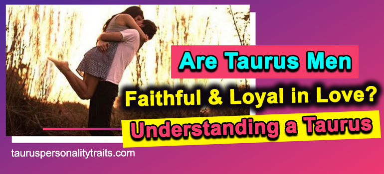Are Taurus Men Faithful and Loyal in Love? - Understanding a Taurus