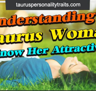 Understanding a Taurus Woman - Get to Know Her Attractive Traits