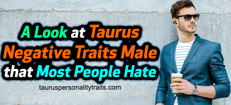 A Look at Taurus Negative Traits Male that Most People Hate